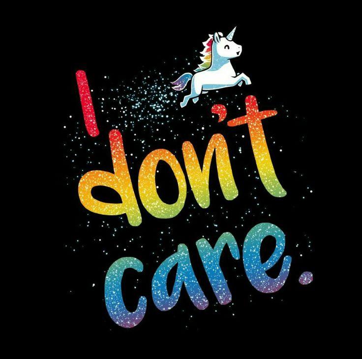 I don't care because I am a unicorn
