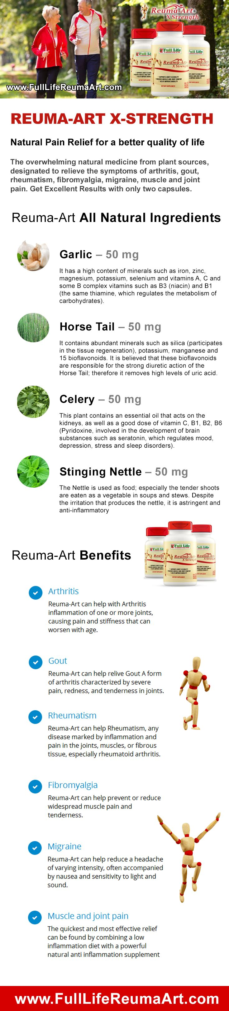 Reuma-Art X Strength Natural Pain Relief for a better quality of life The overwhelming natural medicine from plant sources, designated to relieve the symptoms of arthritis, gout, rheumatism, fibromyalgia, migraine, muscle and joint pain. Get Excellent Results with only two capsules.