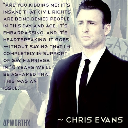 It's insane that civil rights are being denied to people in this day and age. it's embarrassing, and it's heartbreaking. it goes without saying that i'm completely in support of gay marriage. in 10 years we'll be ashamed that this was an issue. - Chris Evans