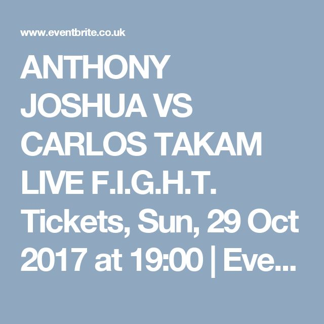 ANTHONY JOSHUA VS CARLOS TAKAM LIVE F.I.G.H.T. Tickets, Sun, 29 Oct 2017 at 19:00 | Eventbrite