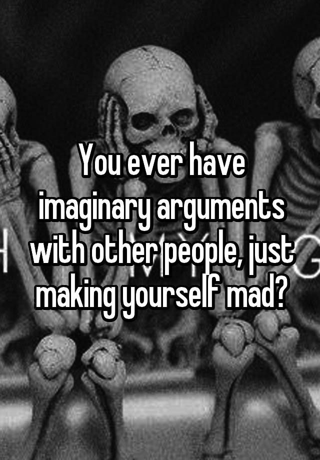 """You ever have imaginary arguments with other people, just making yourself mad?"""