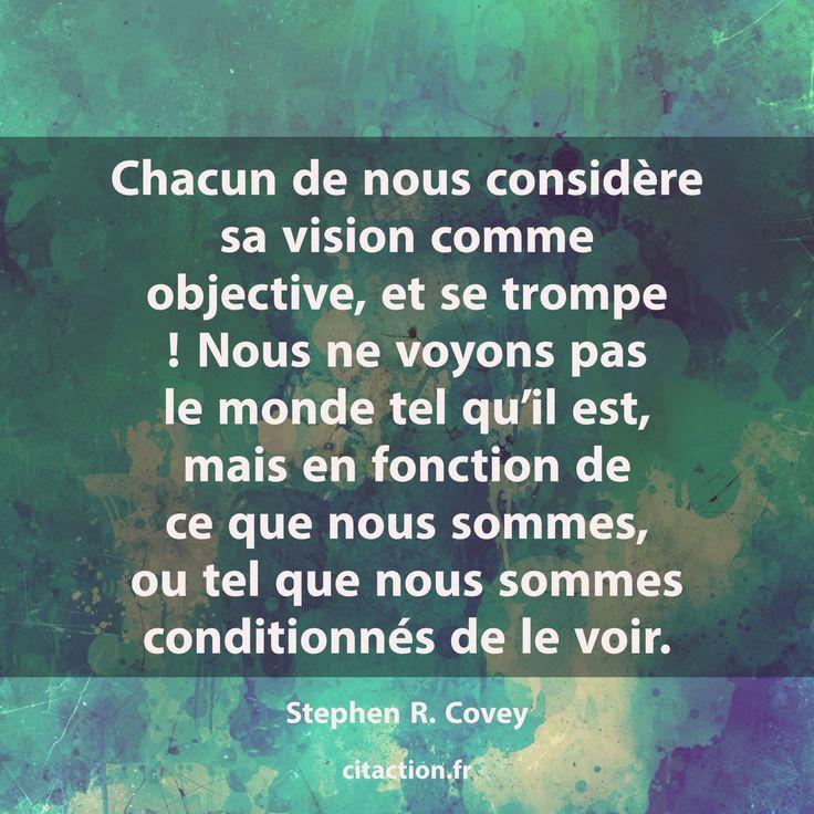 """""""Chacun de nous considère sa vision comme objective, et se trompe ! Nous ne voyons pas le monde tel qu'il est, mais en fonction de ce que nous sommes, ou tel que nous sommes conditionnés de le voir."""" Stephen R. Covey"""