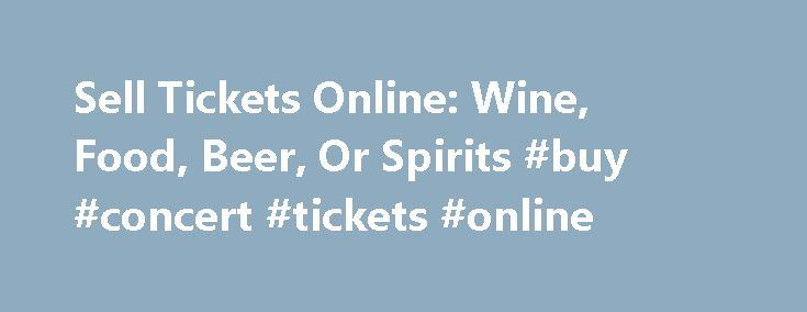 Sell Tickets Online: Wine, Food, Beer, Or Spirits #buy #concert #tickets #online http://tickets.nef2.com/sell-tickets-online-wine-food-beer-or-spirits-buy-concert-tickets-online/  Sell Tickets Online Sell tickets online to your event. Secure and easy! No merchant account or credit card capabilities necessary. Low cost per-ticket fees for you and/or your customers. Guaranteed secure credit card processing. E-Ticket Option. Printable PDF tickets delivered via email. (see a sample ) Highlighted…