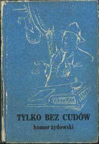 Tylko bez cudów. Humor żydowski, Omnipress, 1987, http://www.antykwariat.nepo.pl/tylko-bez-cudow-humor-zydowski-p-808.html