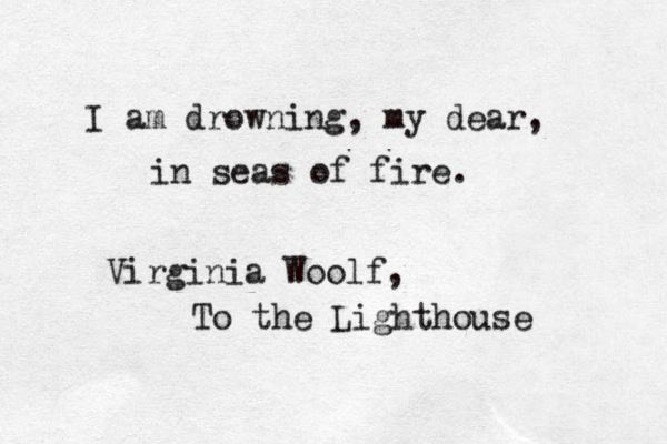 I am drowning, my dear, in seas of fire. - Virginia Woolf, To The Lighthouse