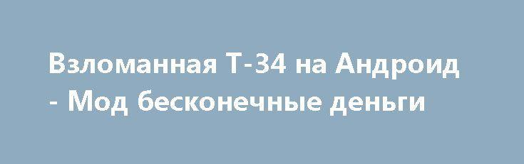 Взломанная Т-34 на Андроид - Мод бесконечные деньги http://android-comz.ru/376-vzlomannaya-t-34-na-android-mod-beskonechnye-dengi.html   Основные характеристики Т-34 на Андроид - классная игрушка с категории аркады, загруженная надежным коллективом программистов 7K Games. Для настройки игрушки вам следует диагностировать действующую операционную систему, непременное системное соответствие игрушки обуславливается от монтируемой версии. На данный момент - Требуемая версия Android 3.0 или более…
