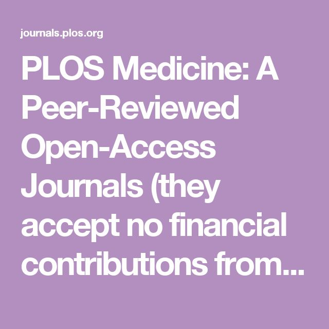 PLOS Medicine: A Peer-Reviewed Open-Access Journals (they accept no financial contributions from Pharmaceutical Companies)