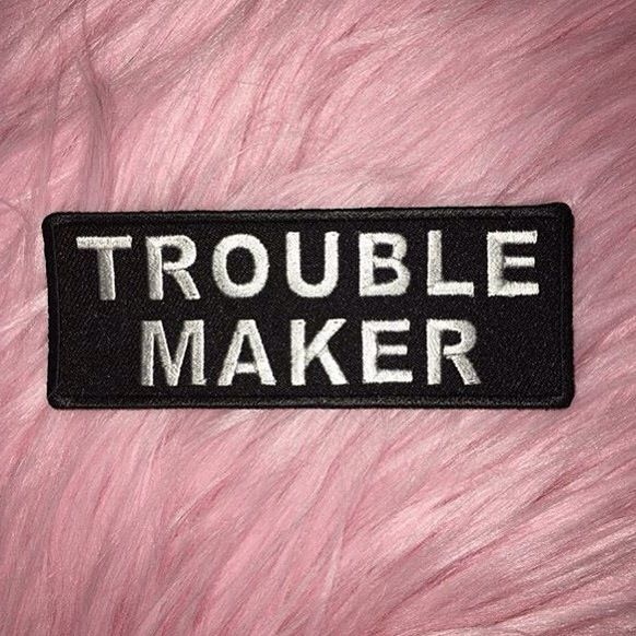 I was always called a troublemaker my whole life but I think I've settled down and don't make as much trouble but trouble maker it still fits