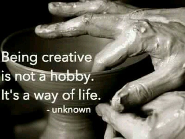 Being creative is not a hobby. It's a way of life ...