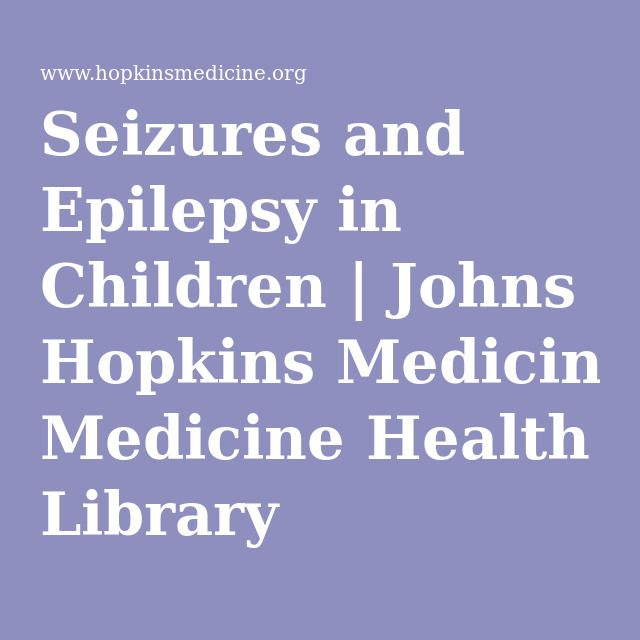 Seizures and Epilepsy in Children | Johns Hopkins Medicine Health Library