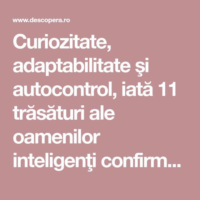 Curiozitate, adaptabilitate şi autocontrol, iată 11 trăsături ale oamenilor inteligenţi confirmate de ştiinţă