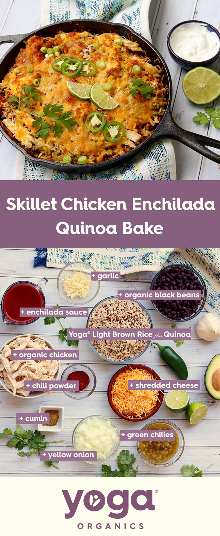 Skillet Chicken Enchilada Quinoa Bake | 1. Cook Yoga rice as directed 2. Cook & shred chicken. Drain and rinse black beans. Preheat oven to 375 degrees.  3. In a large cast iron skillet, add olive oil, heat, add onions and garlic. Cook about 2-3 min. Add black beans, green chilies, cooked rice, shredded chicken, enchilada sauce, Add chili powder and cumin seasoning. Stir. Cook over medium-high heat for 3 minutes. Top with shredded cheese. 5. Bake until the cheese is melted and bubbly
