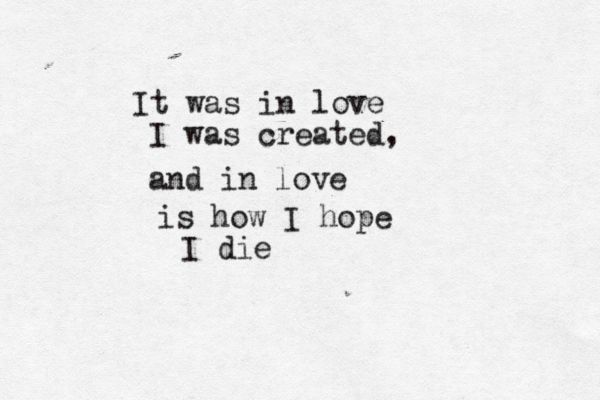 """ It was in love I was created, and in love is how I hope I die. "" -Coming up easy by Paolo Nutini."