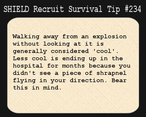 S.H.I.E.L.D. Recruit Survival Tip #234:Walking away from an explosion without looking at it is generally considered 'cool'. Less cool is ending up in the hospital for months because you didn't see a piece of shrapnel flying in your direction. Bear this in mind.