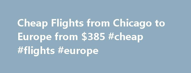 Cheap Flights from Chicago to Europe from $385 #cheap #flights #europe http://flight.remmont.com/cheap-flights-from-chicago-to-europe-from-385-cheap-flights-europe-4/  #cheap flights europe # Find Deals on Flights from Chicago to Europe Prices are per person and are for e tickets and include all taxes fees in USD. We attempt... Read more >