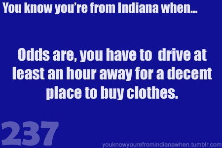 I live in Auburn, and it takes about half an hour to get from there to Fort Wayne, JUST to buy clothes.