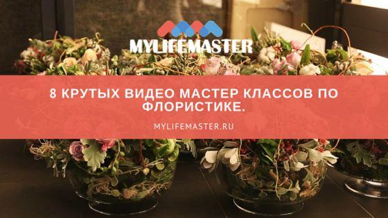 """Mylifemaster.ru собрал для вас крутую подборку в блоге на тему """"мастер класс по флористике"""" 8 видео уроков. Сохрани себе, чтобы не потерять."""