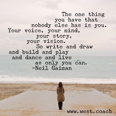 INSPIRATION - EILEEN WEST LIFE COACH | The one thing you have that nobody else has is you. Your voice, your mind, your story, your vision. So write and draw and build and play and dance and live as only you can. - Neil Gaiman | Life Coach, Eileen West Life Coach, inspiration, inspirational quotes, motivation, motivational quotes, quotes, daily quotes, self improvement, personal growth, live your best life, freedom, write, draw, build, play, dance, live, Neil Gaiman, Neil Gaiman quotes