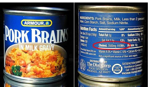 """Real - Canned Pork Brains - Cholesterol 3500mg. which is 1170% of recommended daily allowance per can! Another brand is """"Rose"""". They may no longer be available. (I'm sure my doctor won't mind!) Good link here: https://en.wikipedia.org/wiki/Brain_(food)  Click through for a list of strange things in a can........"""