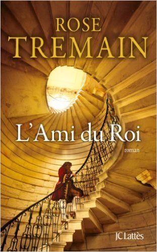 Amazon.fr - L'Ami du Roi - Rose Tremain, Edith Soonckindt - Livres