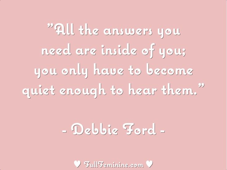 """""""All the answers you need are inside of you; you only have to become quiet enough to hear them."""" - Debbie Ford"""
