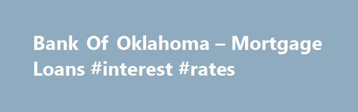 Bank Of Oklahoma – Mortgage Loans #interest #rates http://mortgages.remmont.com/bank-of-oklahoma-mortgage-loans-interest-rates/  #mortgage rates oklahoma # MORTGAGES Competitive low rates Local operations to ensure timely closings Personal and attentive service from our local expert Mortgage Bankers Quick and easy mortgage approval Free pre-qualifications, so you can shop for your home knowing what … Continue reading →