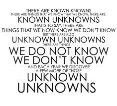 """There are known knowns; there are things we know we know.  We also know there are known unknowns; that is to say we know there are some things we do not know.  But there are also unknown unknowns – there are things we do not know we don't know."" - Donald Rumsfeld, 2002, US Secretary of Defense"