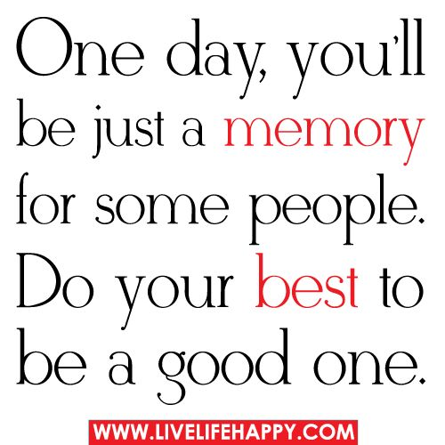 """One day, you'll be just a memory for some people.  Do your best to be a good one."" .... =] ... Hopefully, she'll remember me some day. lol ="