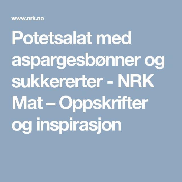 Potetsalat med aspargesbønner og sukkererter - NRK Mat – Oppskrifter og inspirasjon