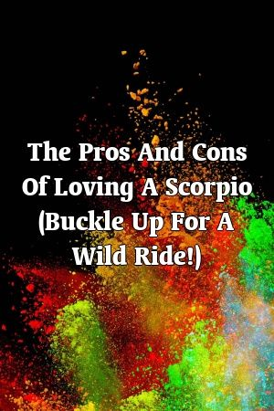 The Pros And Cons Of Loving A Scorpio (Buckle Up For A Wild Ride!)