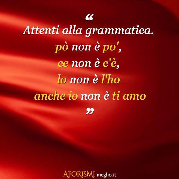 """Attenti alla grammatica. """" pò """" non è """" po' """", """" ce """" non è """" c'è """", """" lo """" non è """" l'ho """" """" anche io """" non è """" ti amo """""""