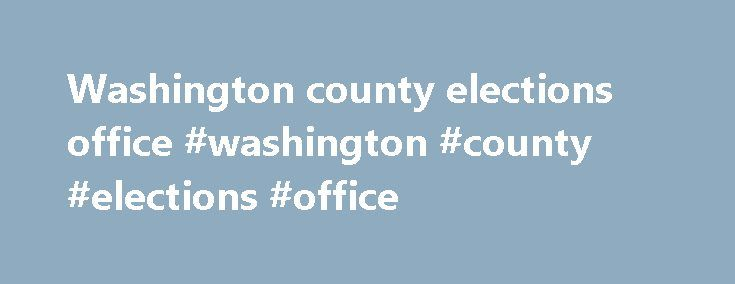 Washington county elections office #washington #county #elections #office http://missouri.remmont.com/washington-county-elections-office-washington-county-elections-office/  # Welcome from County Clerk Beth A. Rothermel and the staff of the Washington County Clerk's Office. Our goal is to provide the citizens of Washington County and all those who utilize this office with professional and friendly service. We have tried to make this site as helpful and user friendly as you will find our…