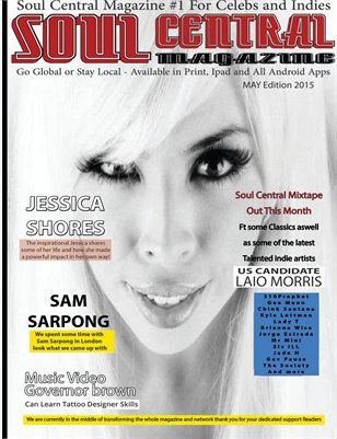 Soul Central Magazine May Edition 2015 60 Packed pages of Indies and Celebs This Month FT Jessica Shores ,Laio Morris,Sam Sarpong, 310Prophet,Kyle Lettman,Lady T,Mr Mini,Chink Santana, Brianna Wise,Gav Pause,Jorge Estrada,Sic Ill, Jade H,The Society and more.