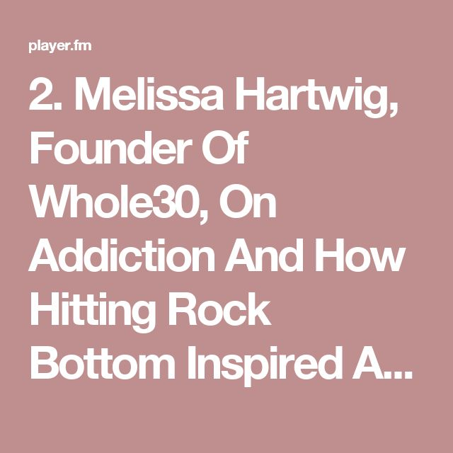 2. Melissa Hartwig, Founder Of Whole30, On Addiction And How Hitting Rock Bottom Inspired An International Health Movement - The Mindbodygreen Podcast   Motivational Interviews Covering Health, Fitness, Nutrition, Entrepreneurship, Self-help And More (podcast)