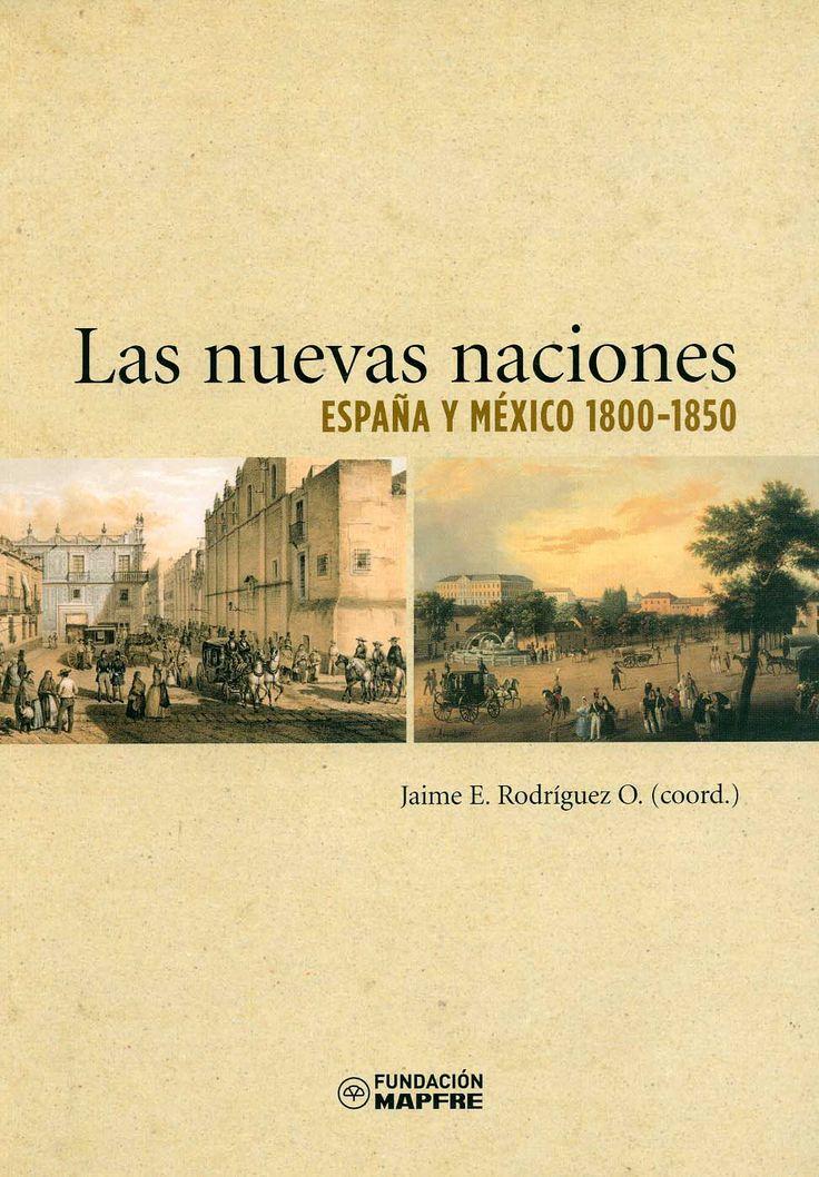 Las nuevas naciones : España y México, 1800-1850 / Jaime E. Rodríguez O., coordinador. - Madrid : Fundación Mapfre-Instituto de Cultura, 2008