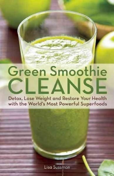 Smoothie Cleanse: Detox, Lose Weight and Restore Your Health with the World's Most Powerful Superfoods