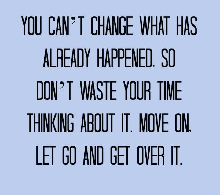 You can't change what has already happened.  So don't waste your time thinking about it.  Move on.  Let go and get over it.