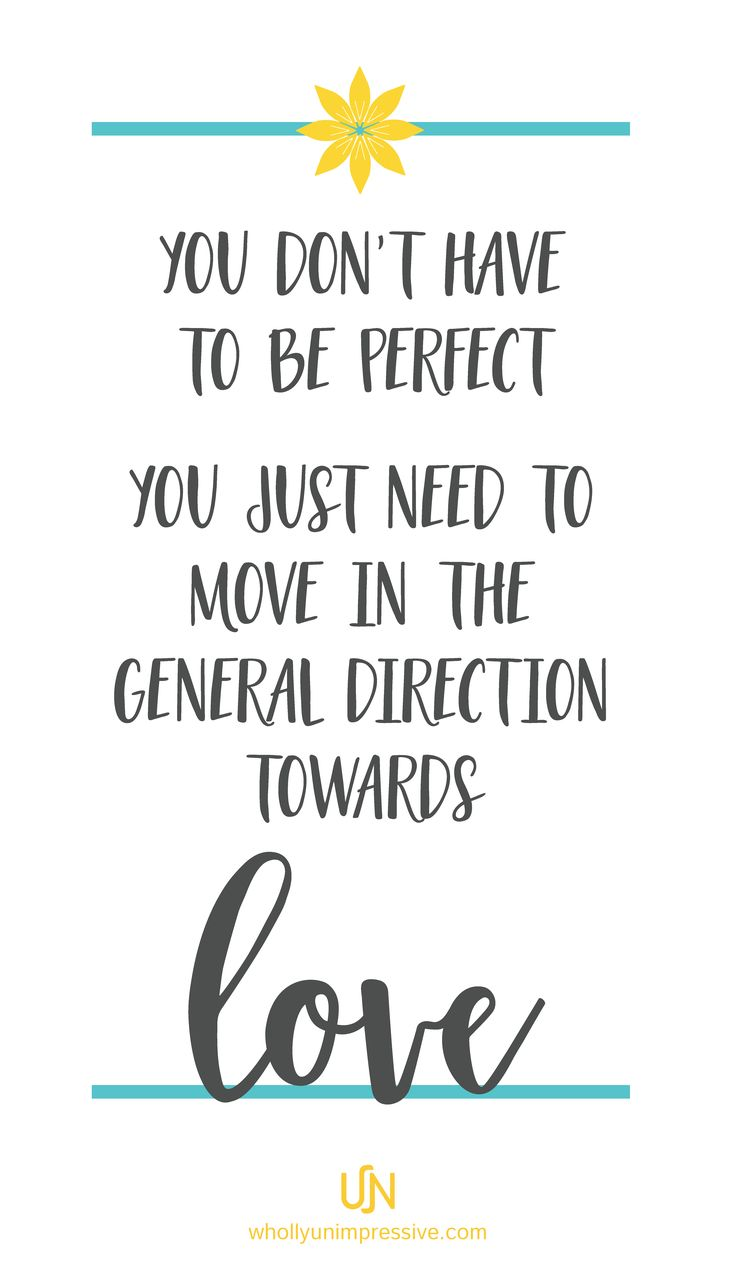 You don't have to be perfect, just move in the general direction towards love.