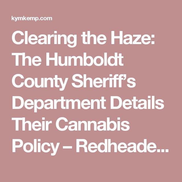 Clearing the Haze: The Humboldt County Sheriff's Department Details Their Cannabis Policy – Redheaded Blackbelt