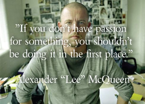 If you don't have passion for something you shouldn't be doing it in the first place. alexander mcqueen