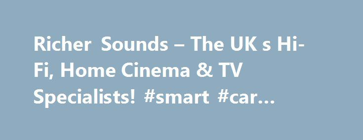 Richer Sounds – The UK s Hi-Fi, Home Cinema & TV Specialists! #smart #car #finance http://cash.remmont.com/richer-sounds-the-uk-s-hi-fi-home-cinema-tv-specialists-smart-car-finance/  #tvs on finance # Richer Sounds – THE UK's HI-FI, HOME CINEMA FLAT PANEL TV SPECIALISTS! Let us help you spread the cost of your new system or TV We don't just claim to be the cheapest – we guarantee... Read more