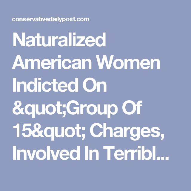 """Naturalized American Women Indicted On """"Group Of 15"""" Charges, Involved In Terrible Conspiracy - Conservative Daily Post"""