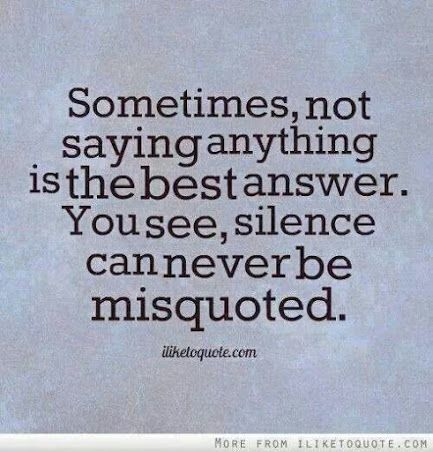 """Sometimes not saying anything is the best answer. You see, silence can never be misquoted."""