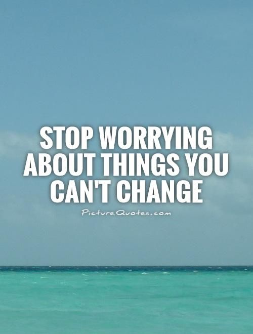Stop worrying about things you can't change. Picture Quotes.