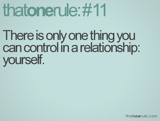 There is only one thing you can control in a relationship: yourself.