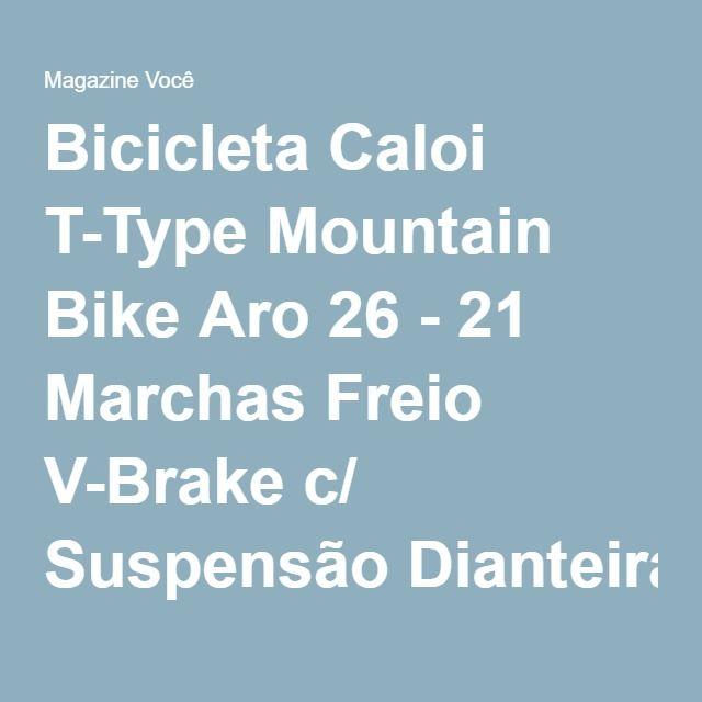Bicicleta Caloi T-Type Mountain Bike Aro 26 - 21 Marchas Freio V-Brake c/ Suspensão Dianteira - Magazine Gatapreta