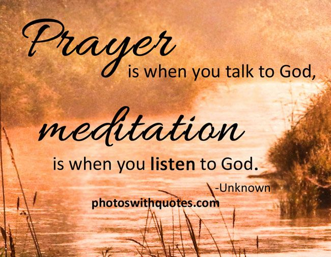 Prayer is when you talk to God. Meditation is when you