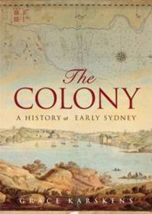 BOOK: The Colony: A History Of Early Sydney - Grace Karskens