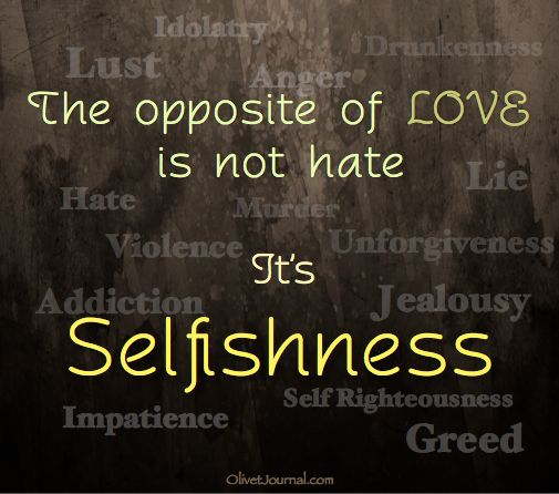 Love vs. Selfishness. 2 Timothy 3:1-5 NKJV -- (1) But know this, that in the last days perilous times will come: (2) For men will be lovers of themselves, lovers of money, boasters, proud, blasphemers, disobedient to parents, unthankful, unholy, (3) unloving, unforgiving, slanderers, without self-control, brutal, despisers of good, (4) traitors, headstrong, haughty, lovers of pleasure rather than lovers of God, (5) having a form of godliness but denying its power. And from such people turn…