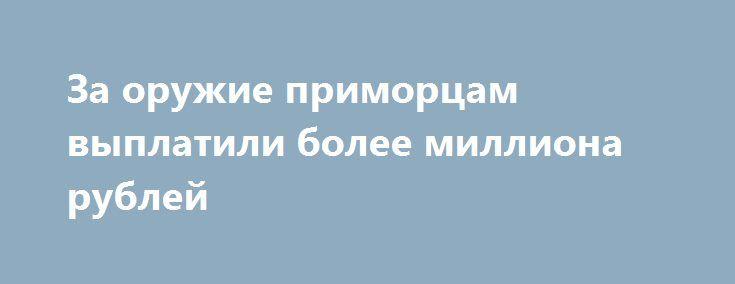 За оружие приморцам выплатили более миллиона рублей http://lotosnews.ru/za-oruzhie-primortsam-vyplatili-bolee-milliona-rublej/  Как сообщает Дейта.ру, тридцать жителей Приморья, были поощрены денежным вознаграждением. За то, что добровольно сдали оружие и боеприпасы, на общую сумму более одного миллиона рублей. Именно такие цифры прозвучали на заседании межведомственной комиссии по профилактике правонарушений, укреплению законности и правопорядка при Администрации Приморья. «Граждане сдали…